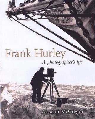 Frank Hurley: A Photographer's Life by Alasdair McGregor