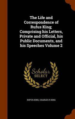 The Life and Correspondence of Rufus King; Comprising His Letters, Private and Official, His Public Documents, and His Speeches Volume 2 by Rufus King
