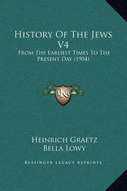 History of the Jews V4: From the Earliest Times to the Present Day (1904) by Heinrich Graetz