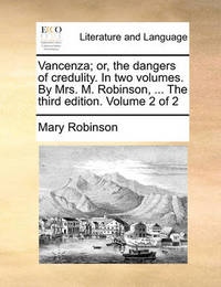 Vancenza; Or, the Dangers of Credulity. in Two Volumes. by Mrs. M. Robinson, ... the Third Edition. Volume 2 of 2 by Mary Robinson