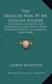 The Mexican War, by an English Soldier: Comprising Incidents and Adventures in the United States and Mexico with the American Army (1860) by George Ballentine