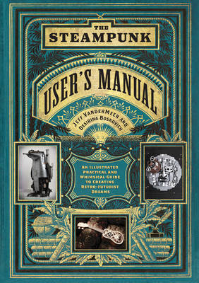 The Steampunk User's Manual: An Illustrated Practical and Whimsical Guide to Creating Retro-Futurist Dreams by Jeff VanderMeer