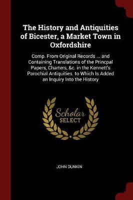 The History and Antiquities of Bicester, a Market Town in Oxfordshire by John Dunkin image