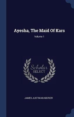 Ayesha, the Maid of Kars; Volume 1 by James Justinian Morier image
