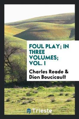Foul Play. in Three Volumes, Vol. I by Charles Reade