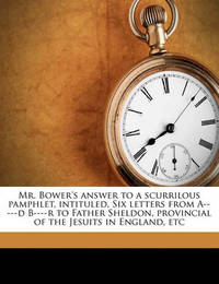Mr. Bower's Answer to a Scurrilous Pamphlet, Intituled, Six Letters from A-----D B----R to Father Sheldon, Provincial of the Jesuits in England, Etc Volume 1 by Archibald Bower