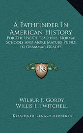 A Pathfinder in American History: For the Use of Teachers, Normal Schools and More Mature Pupils in Grammar Grades by Willis I Twitchell