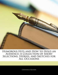 Humorous Hits and How to Hold an Audience: A Collection of Short Selections, Stories, and Sketches for All Occasions by Grenville Kleiser