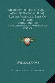 Memoirs of the Life and Administration of Sir Robert Walpole, Earl of Oxford: Containing the Correspondence from 1730 to 1745 V3 by William Coxe