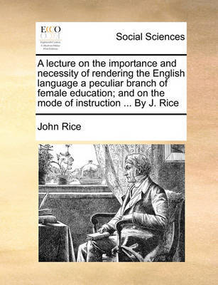 A Lecture on the Importance and Necessity of Rendering the English Language a Peculiar Branch of Female Education; And on the Mode of Instruction .. by John Rice