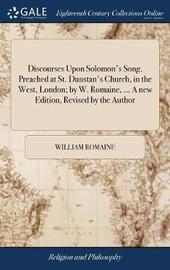 Discourses Upon Solomon's Song. Preached at St. Dunstan's Church, in the West, London; By W. Romaine, ... a New Edition, Revised by the Author by William Romaine image