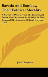 Baroda And Bombay, Their Political Morality: A Narrative Drawn From The Papers Laid Before The Parliament In Relation To The Removal Of Lieutenant-Colonel Outram (1853) by John Chapman