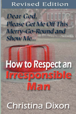 How to Respect an Irresponsible Man - REVISED EDITION by Christina Dixon
