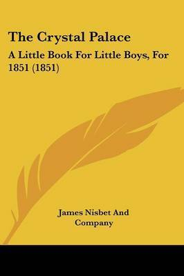 The Crystal Palace: A Little Book For Little Boys, For 1851 (1851) by James Nisbet and Company