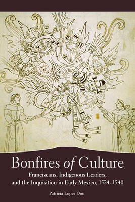 Bonfires of Culture: Franciscans, Indigenous Leaders, and the Inquisition in Early Mexico, 1524-1540 by Patricia Lopes Don image