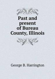 Past and Present of Bureau County, Illinois by George B Harrington