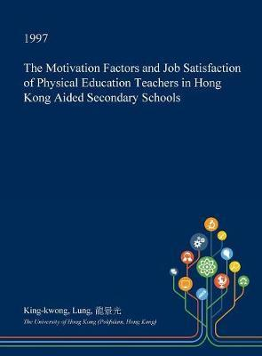 The Motivation Factors and Job Satisfaction of Physical Education Teachers in Hong Kong Aided Secondary Schools by King-Kwong Lung