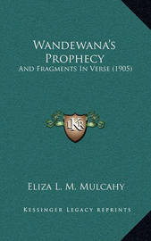 Wandewana's Prophecy Wandewana's Prophecy: And Fragments in Verse (1905) and Fragments in Verse (1905) by Eliza L M Mulcahy