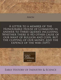 A Letter to a Member of the Honourable House of Commons in Answer to Three Queries Including Whether There Is No Other Cause of Our Want of Bullion and Coin, But the Clipping of Our Money, and the Expence of the War (1697) by Anon