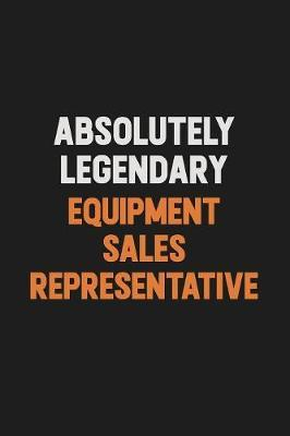 Absolutely Legendary Equipment Sales Representative by Camila Cooper