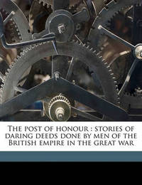 The Post of Honour: Stories of Daring Deeds Done by Men of the British Empire in the Great War by Richard Wilson