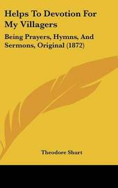 Helps To Devotion For My Villagers: Being Prayers, Hymns, And Sermons, Original (1872) by Theodore Shurt image
