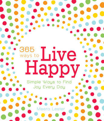 365 Ways to Live Happy: Simple Ways to Find Joy Every Day by Meera Lester