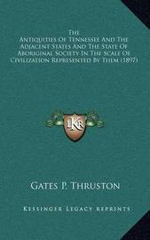 The Antiquities of Tennessee and the Adjacent States and the State of Aboriginal Society in the Scale of Civilization Represented by Them (1897) by Gates P. Thruston
