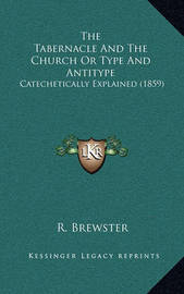 The Tabernacle and the Church or Type and Antitype: Catechetically Explained (1859) by R Brewster