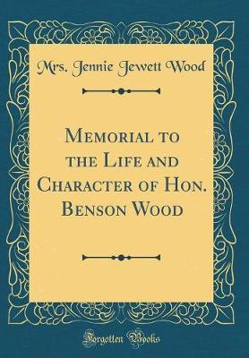 Memorial to the Life and Character of Hon. Benson Wood (Classic Reprint) by Mrs Jennie Jewett Wood image