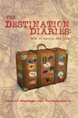 The Destination Diaries by Phd Edward P Dramberger