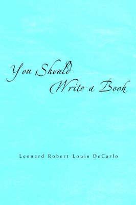 You Should Write a Book by Leonard Robert Louis DeCarlo