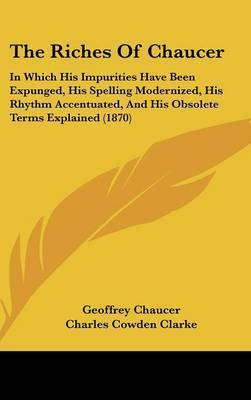 The Riches of Chaucer: In Which His Impurities Have Been Expunged, His Spelling Modernized, His Rhythm Accentuated, and His Obsolete Terms Explained (1870) by Geoffrey Chaucer