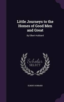 Little Journeys to the Homes of Good Men and Great by Elbert Hubbard image