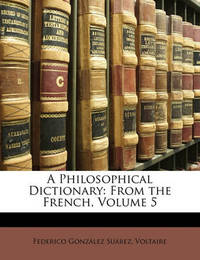 A Philosophical Dictionary: From the French, Volume 5 by Federico Gonzalez Suarez