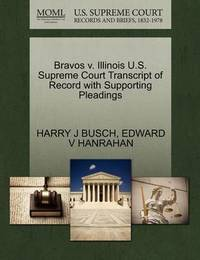 Bravos V. Illinois U.S. Supreme Court Transcript of Record with Supporting Pleadings by Harry J Busch