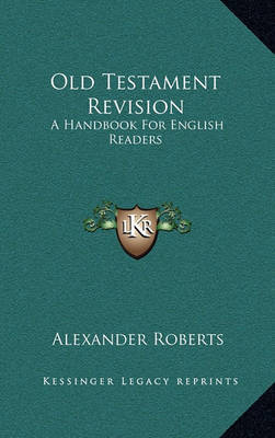 Old Testament Revision: A Handbook for English Readers by Rev Alexander Roberts, PhD