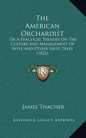The American Orchardist: Or a Practical Treatise on the Culture and Management of Apple and Other Fruit Trees (1822) by James Thacher