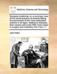 Synopsis Medicinae: Or, a Summary View of the Whole Practice of Physick Being the Sentiments of the Most Celebrated Authors in All Ages, Relating to Diseases, Their Causes and Cures with Most Cases in Surgery and Midwifery the 3 Ed, V 1 by John Allen