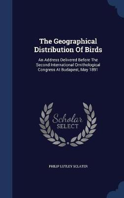 The Geographical Distribution of Birds by Philip Lutley Sclater