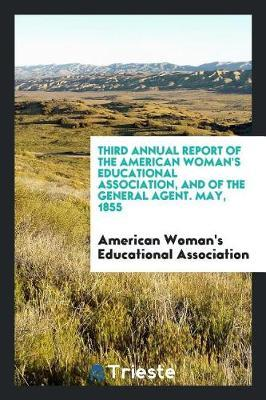 Third Annual Report of the American Woman's Educational Association, and of the General Agent. May, 1855 by American Woman' Educational Association
