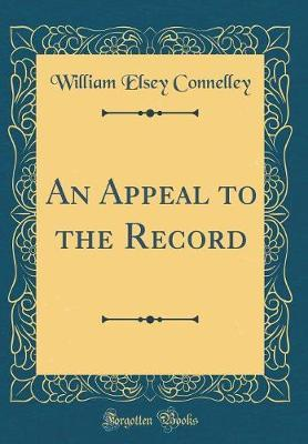 An Appeal to the Record (Classic Reprint) by William Elsey Connelley