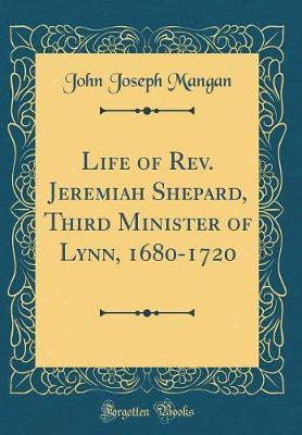 Life of Rev. Jeremiah Shepard, Third Minister of Lynn, 1680-1720 (Classic Reprint) by John Joseph Mangan image