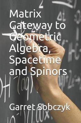 Matrix Gateway to Geometric Algebra, Spacetime and Spinors by Garret Sobczyk
