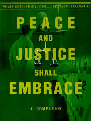 Peace and Justice Shall Embrace: Toward Restorative Justice...a Prisoner's Perspective by A. Companion