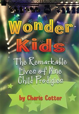 Wonder Kids: The Remarkable Lives of Nine Child Prodigies by Charis Cotter