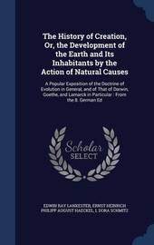 The History of Creation, Or, the Development of the Earth and Its Inhabitants by the Action of Natural Causes by Edwin Ray Lankester