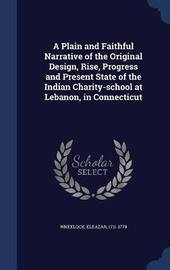 A Plain and Faithful Narrative of the Original Design, Rise, Progress and Present State of the Indian Charity-School at Lebanon, in Connecticut by Eleazar Wheelock