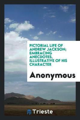 Pictorial Life of Andrew Jackson; Embracing Anecdotes, Illustrative of His Character by * Anonymous