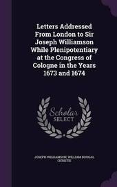 Letters Addressed from London to Sir Joseph Williamson While Plenipotentiary at the Congress of Cologne in the Years 1673 and 1674 by Joseph Williamson